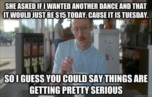 she asked if i wanted another dance and that it would just b - Gettin Pretty Serious