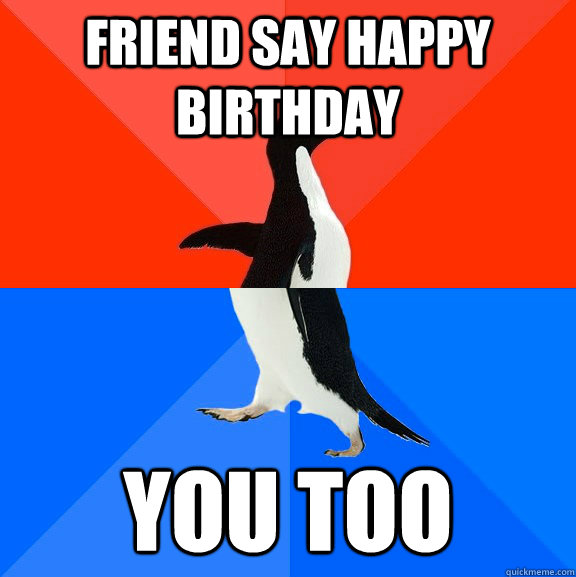 friend say happy birthday you too - Socially Awesome Awkward Penguin