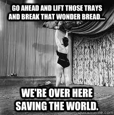 go ahead and lift those trays and break that wonder bread - 