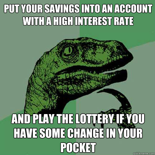 put your savings into an account with a high interest rate a - Philosoraptor