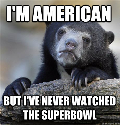 im american but ive never watched the superbowl - Confession Bear
