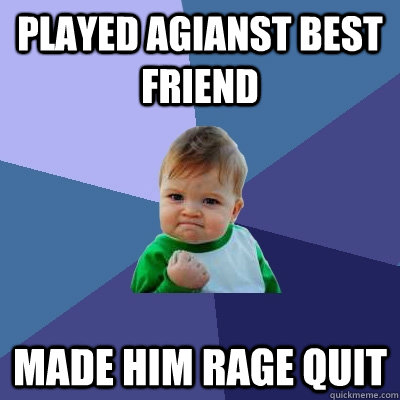 played agianst best friend made him rage quit - Success Kid