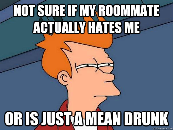 not sure if my roommate actually hates me or is just a mean  - Futurama Fry