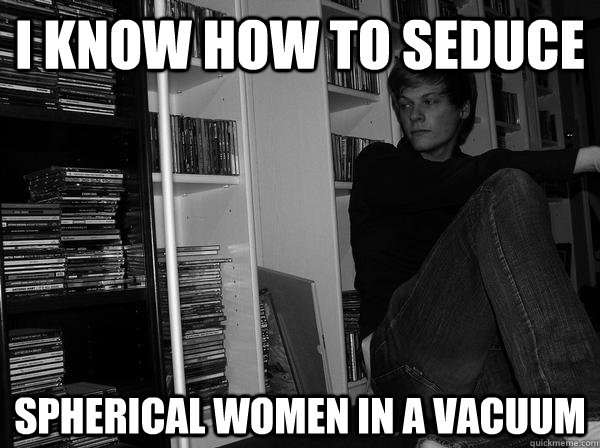 i know how to seduce spherical women in a vacuum - Sad Science Student