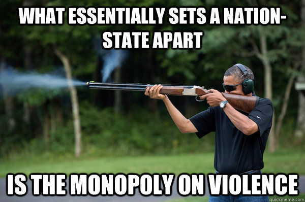 what essentially sets a nationstate apart is the monopoly o - Obama Violence