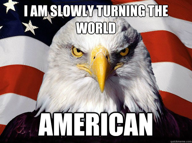 i am slowly turning the world american - Evil American Eagle