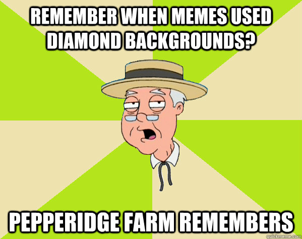 remember when memes used diamond backgrounds pepperidge far - Pepperidge Farm Remembers