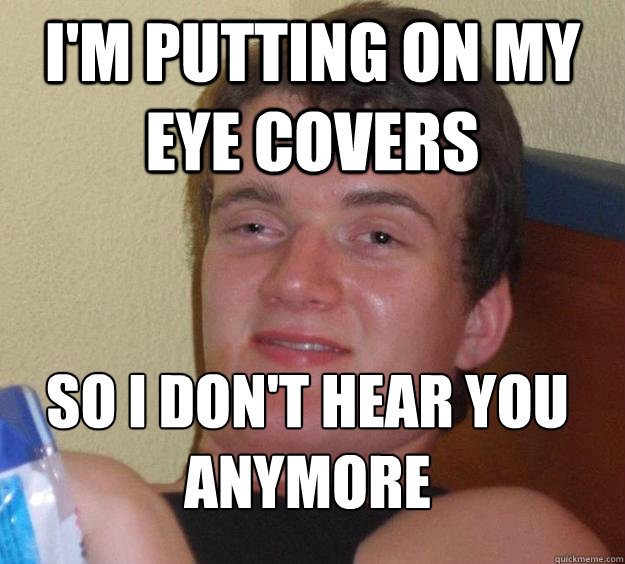 im putting on my eye covers so i dont hear you anymore  - 10 Guy