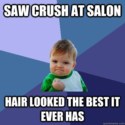 saw crush at salon hair looked the best it ever has - Success Kid