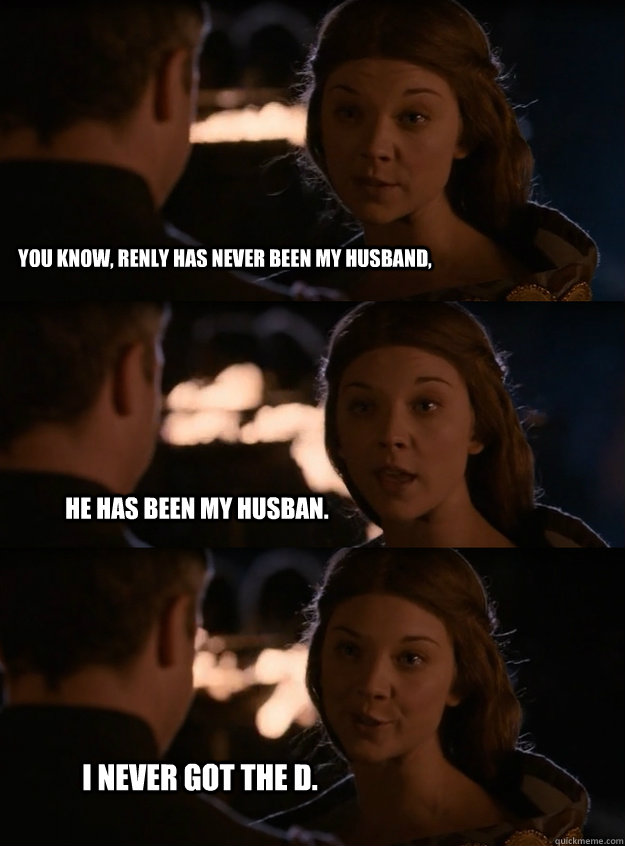 you know renly has never been my husband he has been my hu - Lady Margaery