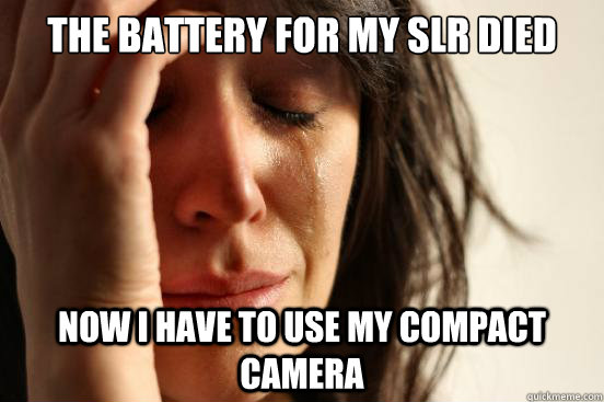 the battery for my slr died now i have to use my compact cam - First World Problems