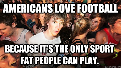 americans love football because its the only sport fat peop - Sudden Clarity Clarence