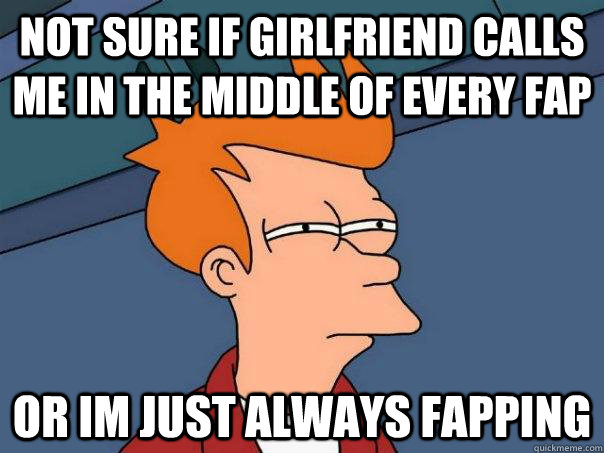 not sure if girlfriend calls me in the middle of every fap o - Futurama Fry