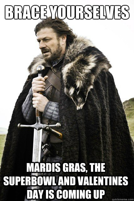 brace yourselves mardis gras the superbowl and valentines d - Brace Yourselves!