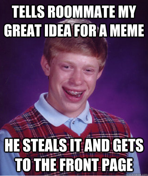 tells roommate my great idea for a meme he steals it and get - Bad Luck Brian