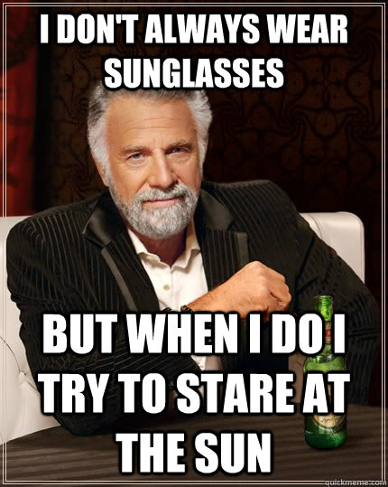 i dont always wear sunglasses but when i do i try to stare  - The Most Interesting Man In The World