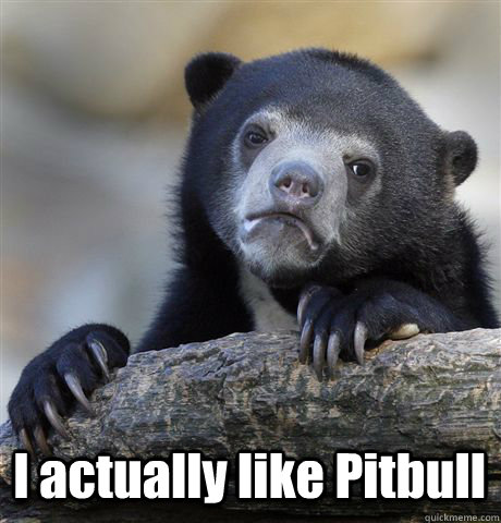 i actually like pitbull - Confession Bear