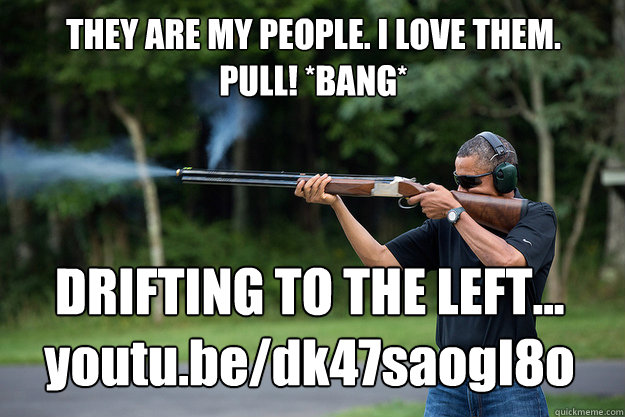 they are my people i love them pull bang drifting to th - Obamas Got A Gun