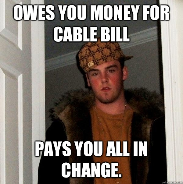 Owes you money for cable Pays you all in change - Scumbag Steve