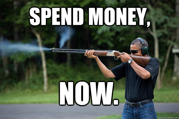 spend money now  - Obamas Got A Gun