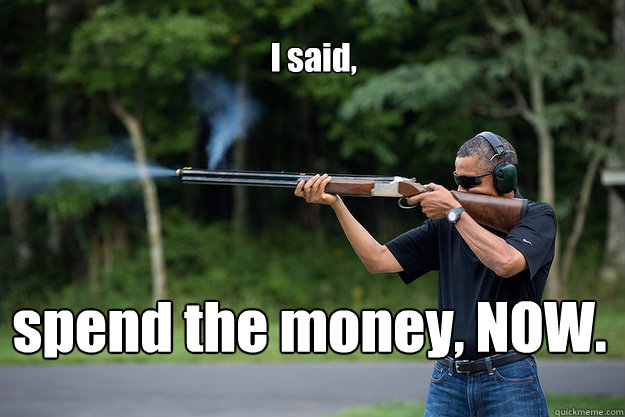 i said spend the money now  - Obamas Got A Gun