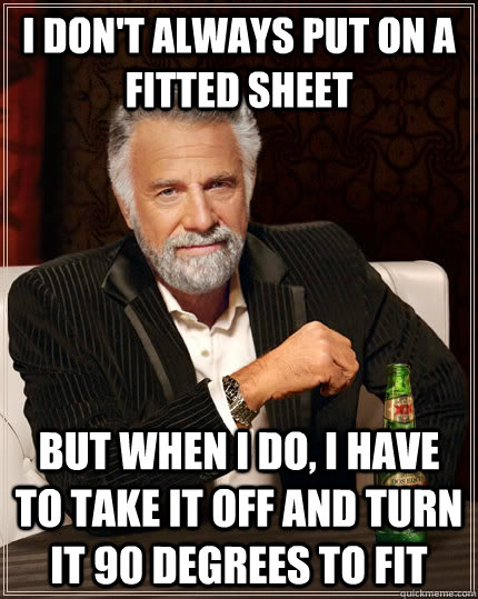 i dont always put on a fitted sheet but when i do i have t - The Most Interesting Man In The World
