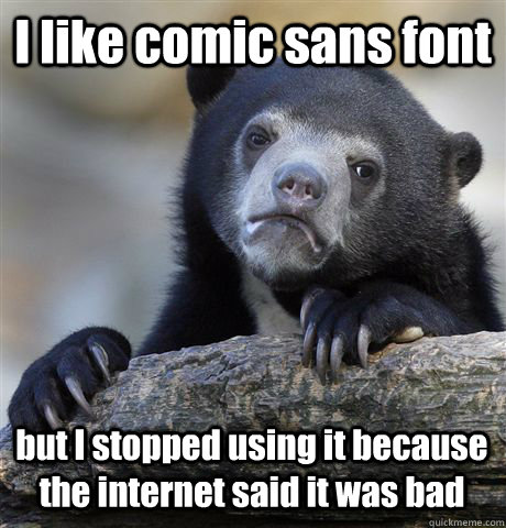 i like comic sans font but i stopped using it because the in - Confession Bear