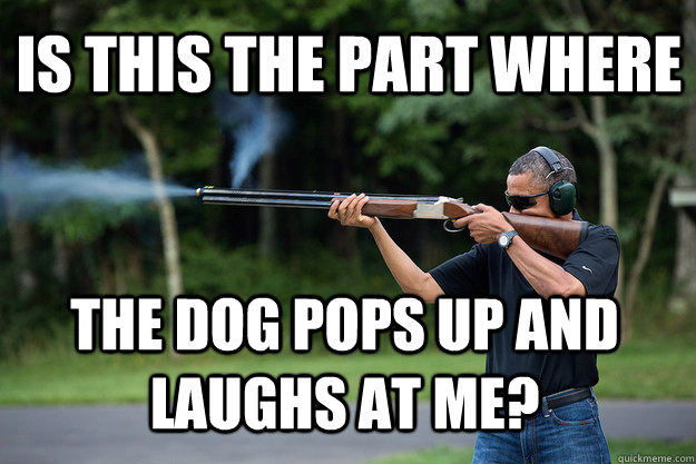 is this the part where the dog pops up and laughs at me - Obamas Got A Gun