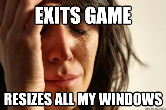 exits game resizes all my windows - First World Problems