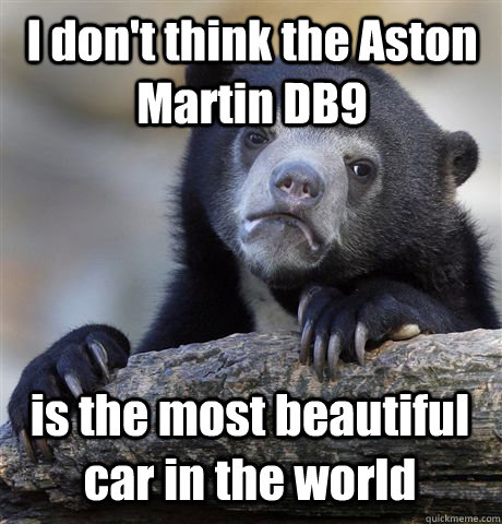 i dont think the aston martin db9 is the most beautiful car - Confession Bear
