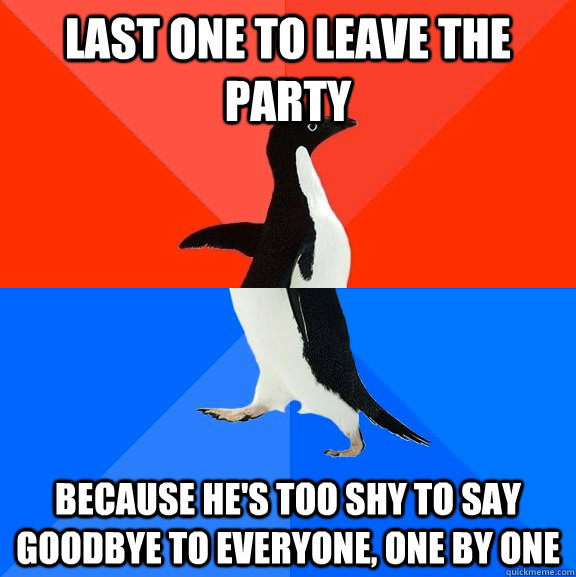 last one to leave the party because hes too shy to say good - Socially Awesome Awkward Penguin