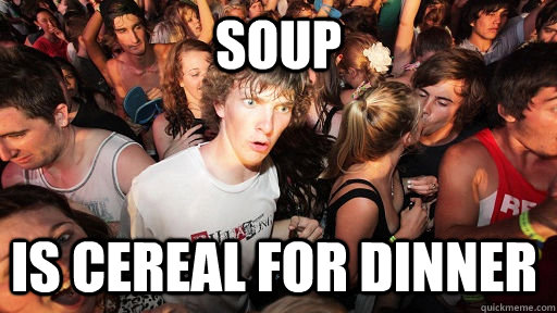 soup is cereal for dinner - Sudden Clarity Clarence