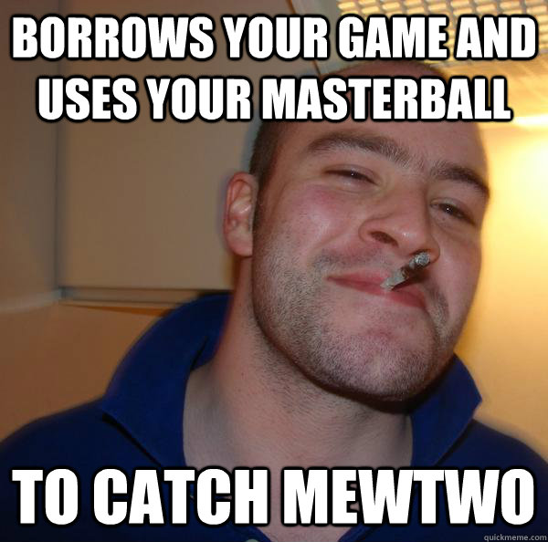 borrows your game and uses your masterball to catch mewtwo - Good Guy Greg