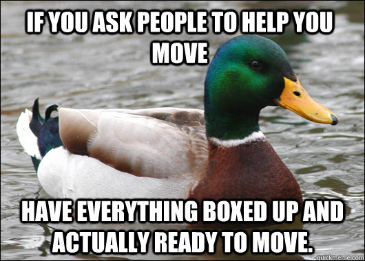 if you ask people to help you move have everything boxed up  - Actual Advice Mallard