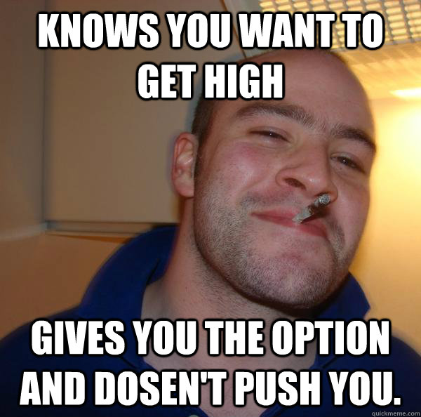 knows you want to get high gives you the option and dosent  - Good Guy Greg
