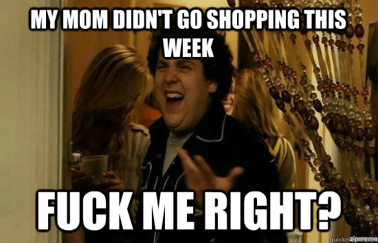 my mom didnt go shopping this week fuck me right - superbad