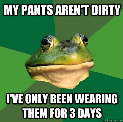 my pants arent dirty ive only been wearing them for 3 days - Foul Bachelor Frog