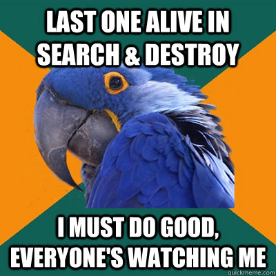 last one alive in search destroy i must do good everyone - Paranoid Parrot
