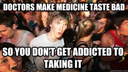 doctors make medicine taste bad so you dont get addicted to - Sudden Clarity Clarence