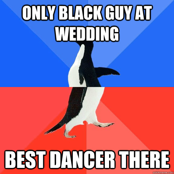 only black guy at wedding best dancer there - Socially Awkward Awesome Penguin