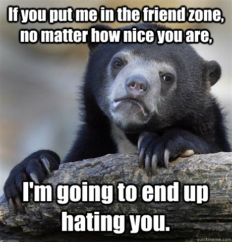 if you put me in the friend zone no matter how nice you are - Confession Bear