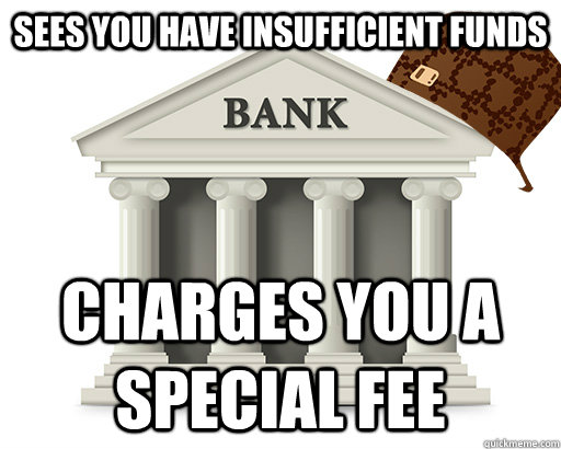 sees you have insufficient funds charges you a special fee - scumbag bank