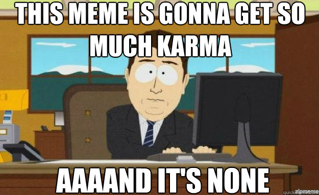 this meme is gonna get so much karma aaaand its none - aaaand its gone