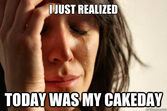 i just realized today was my cakeday - First World Problems