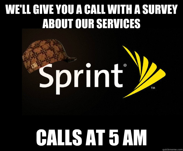 well give you a call with a survey about our services calls - Scumbag Sprint