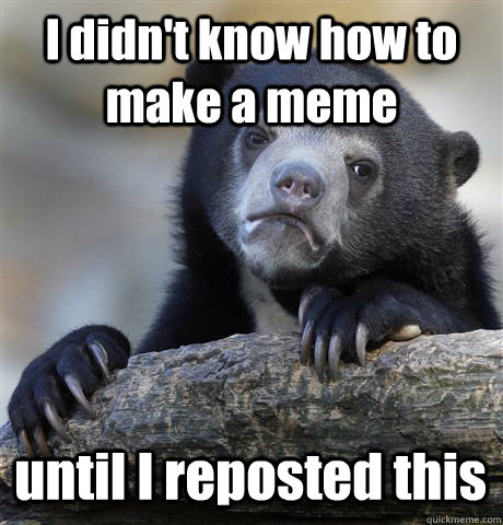 i didnt know how to make a meme until i reposted this - Confession Bear