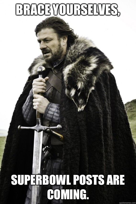 Brace yourselves SuperBowl posts are coming - Brace yourself
