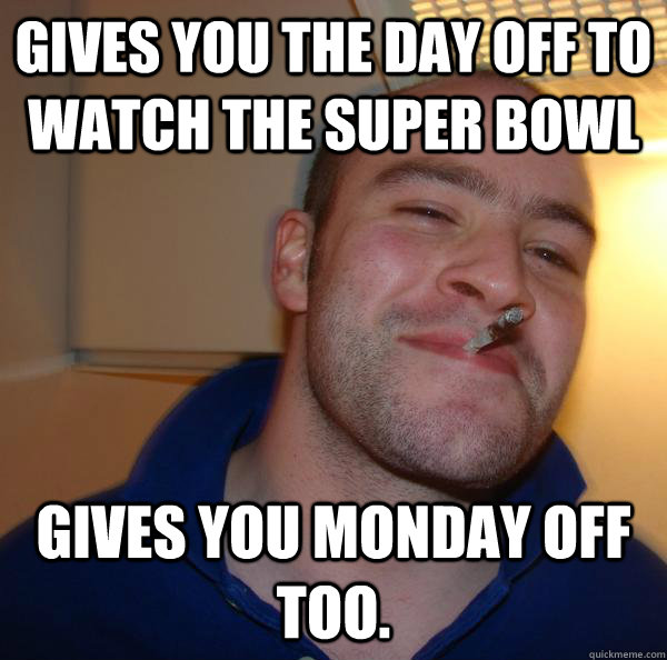 gives you the day off to watch the super bowl gives you mond - Good Guy Greg