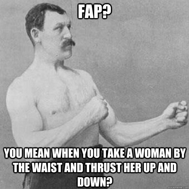 fap you mean when you take a woman by the waist and thrust  - overly manly man
