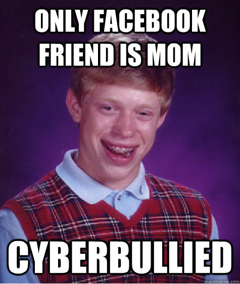 only facebook friend is mom cyberbullied - Bad Luck Brian